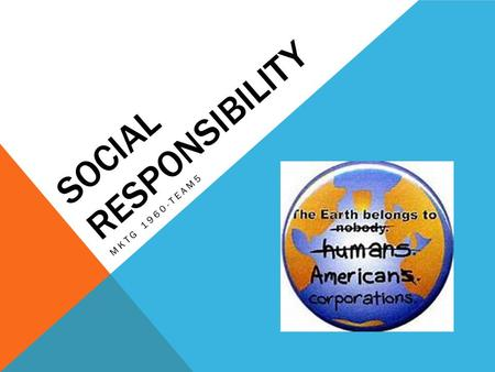 SOCIAL RESPONSIBILITY MKTG 1960-TEAM5. TOPIC OVERVIEW Social Responsibility Definitions CSR- Corporate Social Responsibility The Role of Ethics Blowing.