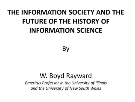 THE INFORMATION SOCIETY AND THE FUTURE OF THE HISTORY OF INFORMATION SCIENCE By W. Boyd Rayward Emeritus Professor in the University of Illinois and the.