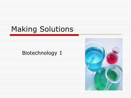 Making Solutions Biotechnology I. Introduction  Making solutions is important in any area of biotechnology R&D QCMfg  Accuracy is critical as an incorrect.