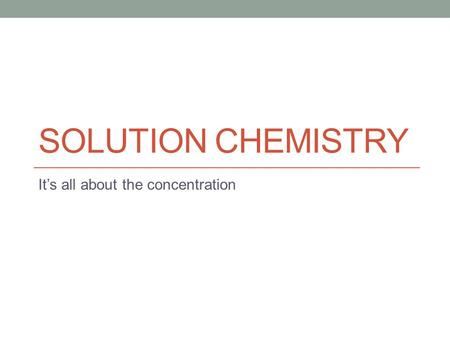 SOLUTION CHEMISTRY It's all about the concentration.
