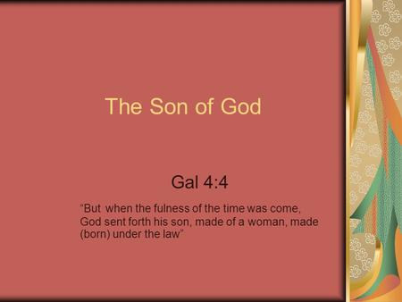 "The Son of God Gal 4:4 ""But when the fulness of the time was come, God sent forth his son, made of a woman, made (born) under the law"""