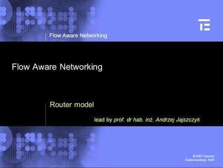 Flow Aware Networking © 2007 Katedra Telekomunikacji AGH Flow Aware Networking Router model lead by prof. dr hab. inż. Andrzej Jajszczyk.