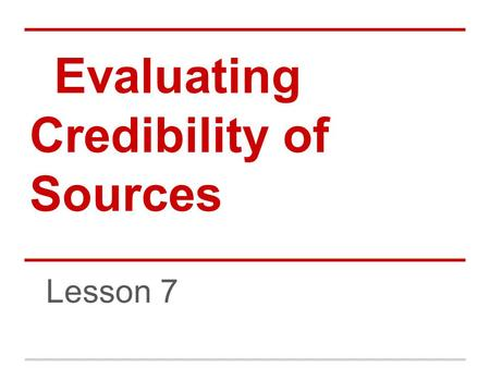 Evaluating Credibility of Sources Lesson 7. Credible Sources Just because Google puts a result first does not necessarily give it any credibility. Think.