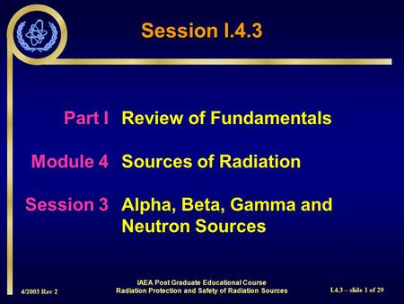 4/2003 Rev 2 I.4.3 – slide 1 of 29 Session I.4.3 Part I Review of Fundamentals Module 4Sources of Radiation Session 3Alpha, Beta, Gamma and Neutron Sources.