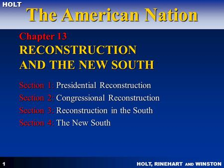 HOLT, RINEHART AND WINSTON The American Nation HOLT 1 Chapter 13 RECONSTRUCTION AND THE NEW SOUTH Section 1: Presidential Reconstruction Section 2: Congressional.
