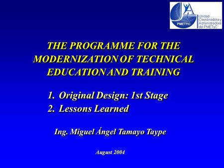 THE PROGRAMME FOR THE MODERNIZATION OF TECHNICAL EDUCATION AND TRAINING August 2004 Ing. Miguel Ángel Tamayo Taype 1.Original Design: 1st Stage 2.Lessons.