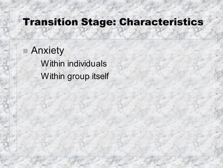 Transition Stage: Characteristics n Anxiety – Within individuals – Within group itself.