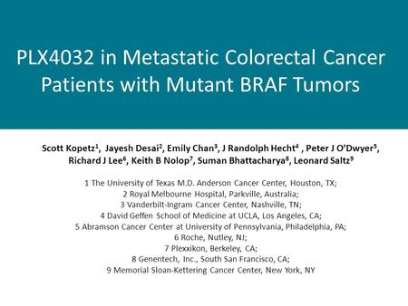 PLX4032 in Metastatic Colorectal Cancer Patients with Mutant BRAF Tumors Scott Kopetz 1, Jayesh Desai 2, Emily Chan 3, J Randolph Hecht 4, Peter J O'Dwyer.