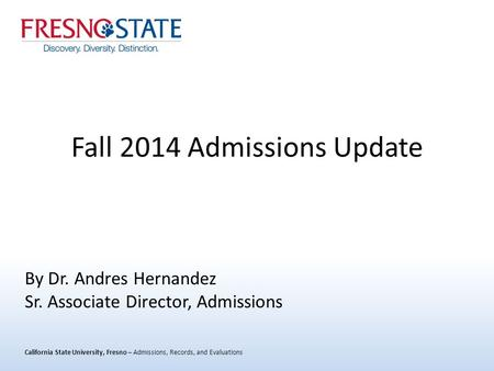California State University, Fresno – Admissions, Records, and Evaluations Fall 2014 Admissions Update By Dr. Andres Hernandez Sr. Associate Director,