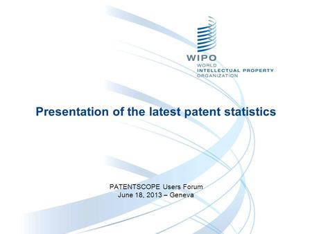 Presentation of the latest patent statistics PATENTSCOPE Users Forum June 18, 2013 – Geneva.