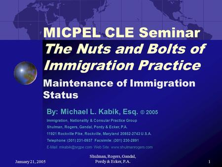 January 21, 2005 Shulman, Rogers, Gandal, Pordy & Ecker, P.A.1 MICPEL CLE Seminar The Nuts and Bolts of Immigration Practice Maintenance of Immigration.