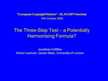"""European Copyright Reform"" – BLACA/IPI Seminar 14th October 2009 The Three-Step Test – a Potentially Harmonising Formula? Jonathan Griffiths Senior Lecturer,"