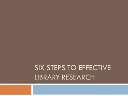 SIX STEPS TO EFFECTIVE LIBRARY RESEARCH. The Steps  Identify And Develop Your Topic  Find Background Information  Find Books  Find Periodical Articles.