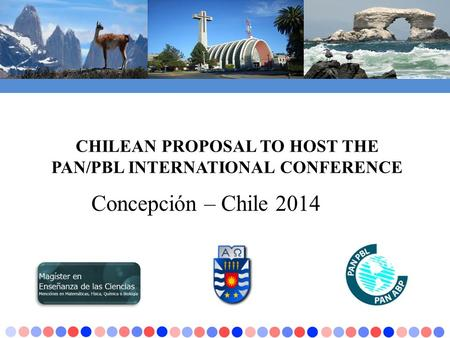 CHILEAN PROPOSAL TO HOST THE PAN/PBL INTERNATIONAL CONFERENCE Concepción – Chile 2014.