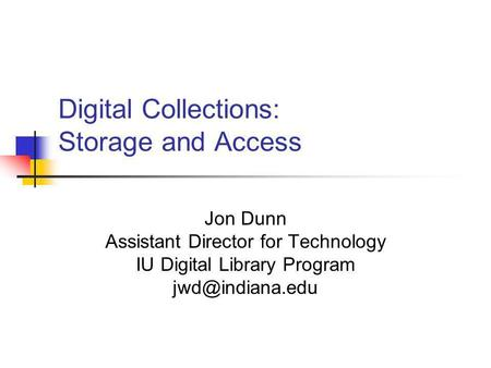 Digital Collections: Storage and Access Jon Dunn Assistant Director for Technology IU Digital Library Program