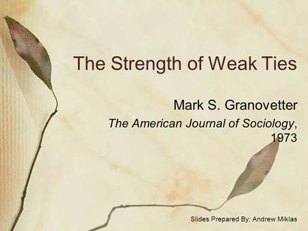 The Strength of Weak Ties Mark S. Granovetter The American Journal of Sociology, 1973 Slides Prepared By: Andrew Miklas.