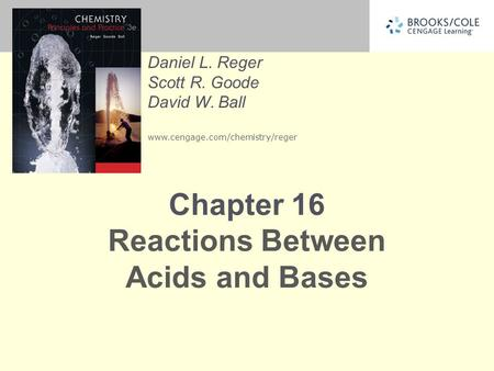Daniel L. Reger Scott R. Goode David W. Ball www.cengage.com/chemistry/reger Chapter 16 Reactions Between Acids and Bases.