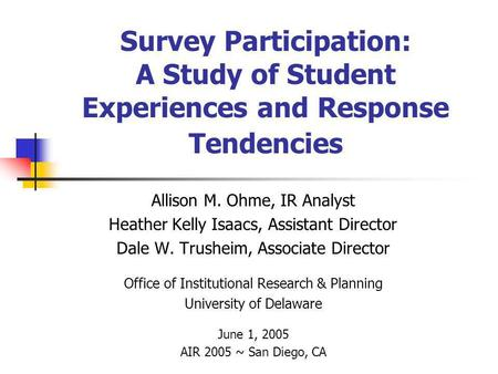 Survey Participation: A Study of Student Experiences and Response Tendencies Allison M. Ohme, IR Analyst Heather Kelly Isaacs, Assistant Director Dale.