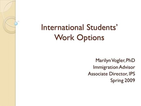 International Students' Work Options Marilyn Vogler, PhD Immigration Advisor Associate Director, IPS Spring 2009.