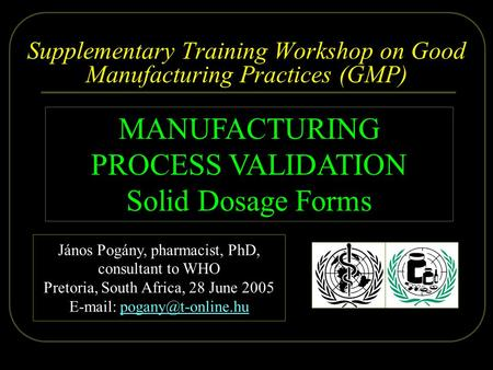 2005.06.28. Dr. Pogány - WHO, Pretoria 1/59 Supplementary Training Workshop on Good Manufacturing Practices (GMP) MANUFACTURING PROCESS VALIDATION Solid.