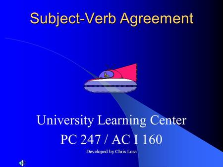 Subject-Verb Agreement University Learning Center PC 247 / AC I 160 Developed by Chris Losa.
