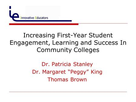"Dr. Patricia Stanley Dr. Margaret ""Peggy"" King Thomas Brown Increasing First-Year Student Engagement, Learning and Success In Community Colleges."