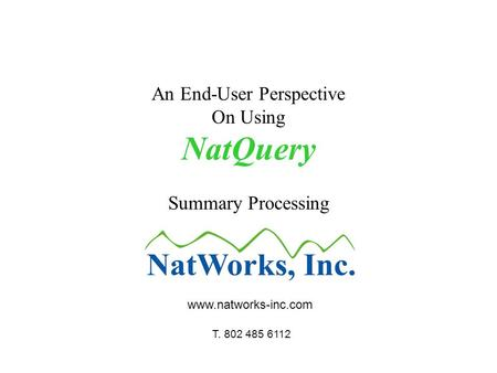 An End-User Perspective On Using NatQuery Summary Processing www.natworks-inc.com T. 802 485 6112.