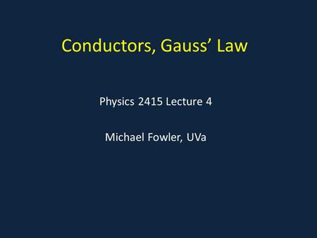 Conductors, Gauss' Law Physics 2415 Lecture 4 Michael Fowler, UVa.