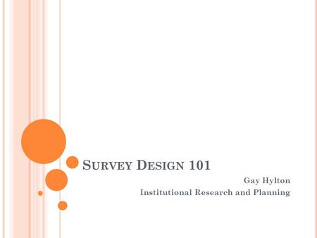 S URVEY D ESIGN 101 Gay Hylton Institutional Research and Planning.
