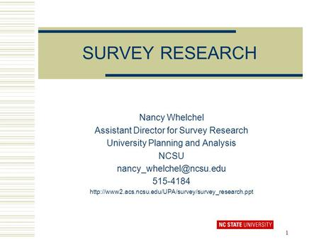 1 SURVEY RESEARCH Nancy Whelchel Assistant Director for Survey Research University Planning and Analysis NCSU 515-4184