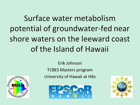 Erik Johnson TCBES Masters program University of Hawaii at Hilo Surface water metabolism potential of groundwater-fed near shore waters on the leeward.