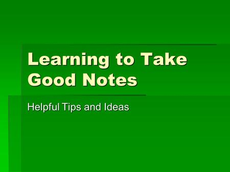 Learning to Take Good Notes Helpful Tips and Ideas.