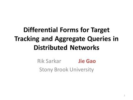 Differential Forms for Target Tracking and Aggregate Queries in Distributed Networks Rik Sarkar Jie Gao Stony Brook University 1.