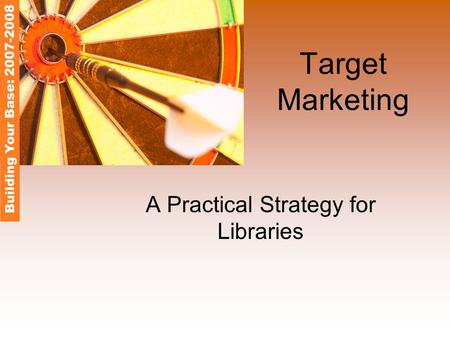 Target Marketing A Practical Strategy for Libraries Building Your Base: 2007-2008.