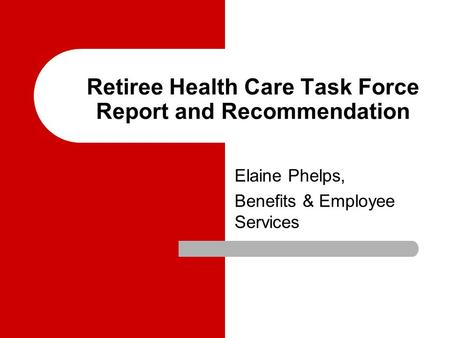 Retiree Health Care Task Force Report and Recommendation Elaine Phelps, Benefits & Employee Services.