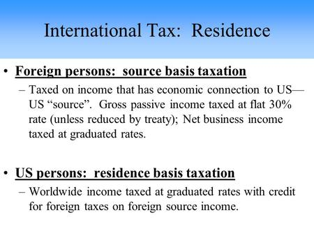 "Foreign persons: source basis taxation –Taxed on income that has economic connection to US— US ""source"". Gross passive income taxed at flat 30% rate (unless."
