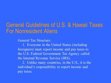General Guidelines of U.S. & Hawaii Taxes For Nonresident Aliens General Tax Structure: 1. Everyone in the United States (including foreigners) must report.
