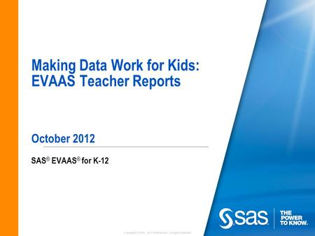 Copyright © 2010, SAS Institute Inc. All rights reserved. Making Data Work for Kids: EVAAS Teacher Reports October 2012 SAS ® EVAAS ® for K-12.