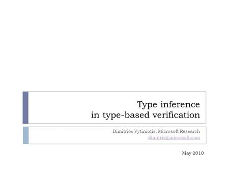 Type inference in type-based verification Dimitrios Vytiniotis, Microsoft Research May 2010.