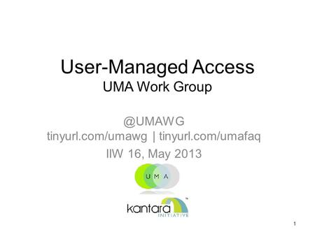 User-Managed Access UMA Work tinyurl.com/umawg | tinyurl.com/umafaq IIW 16, May 2013 1.