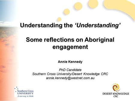 Understanding the 'Understanding' Some reflections on Aboriginal engagement Annie Kennedy PhD Candidate Southern Cross University/Desert Knowledge CRC.