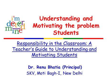 Understanding and Motivating the problem Students Responsibility in the Classroom: A Teacher's Guide to Understanding and Motivating Students Dr. Renu.