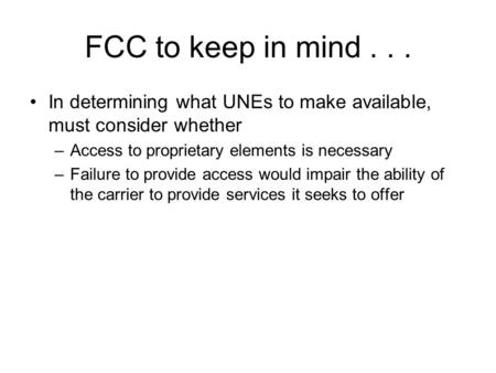 FCC to keep in mind... In determining what UNEs to make available, must consider whether –Access to proprietary elements is necessary –Failure to provide.