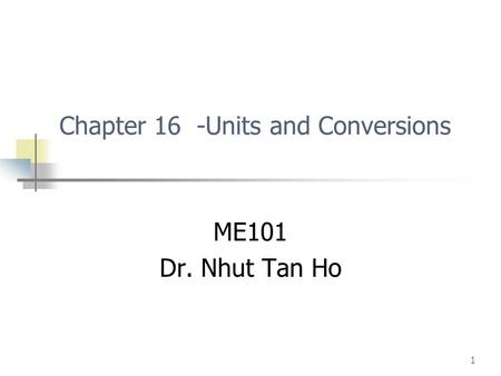 1 Chapter 16 -Units and Conversions ME101 Dr. Nhut Tan Ho.