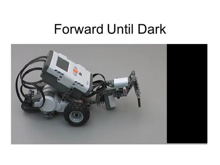 Forward Until Dark. NXT Light Sensors How does the Light Sensor detect brightness? The Light Sensor shines a red light on the surface below it and reports.