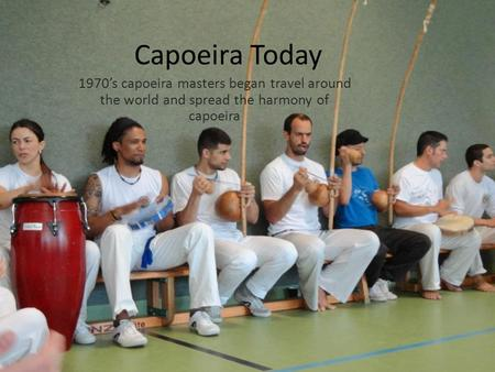 Capoeira Today 1970's capoeira masters began travel around the world and spread the harmony of capoeira.