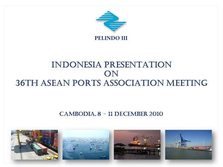 PELINDO III INDONESIA PRESENTATION ON 36th ASEAN PORTS ASSOCIATION MEETING CAMBODIA, 8 - 11 DECEMBER 2010.