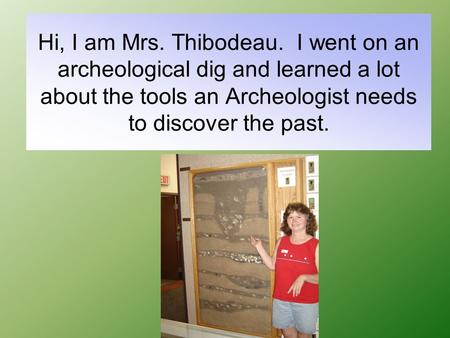 Hi, I am Mrs. Thibodeau. I went on an archeological dig and learned a lot about the tools an Archeologist needs to discover the past.