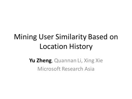 Mining User Similarity Based on Location History Yu Zheng, Quannan Li, Xing Xie Microsoft Research Asia.