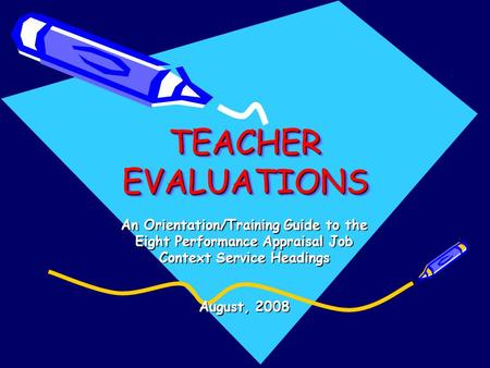 TEACHER EVALUATIONS TEACHER EVALUATIONS An Orientation/Training Guide to the Eight Performance Appraisal Job Context Service Headings August, 2008.